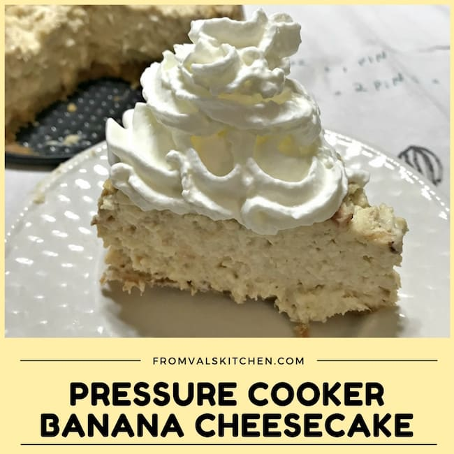 Pressure Cooker Banana Cheesecake Recipe ~ From Val's Kitchen